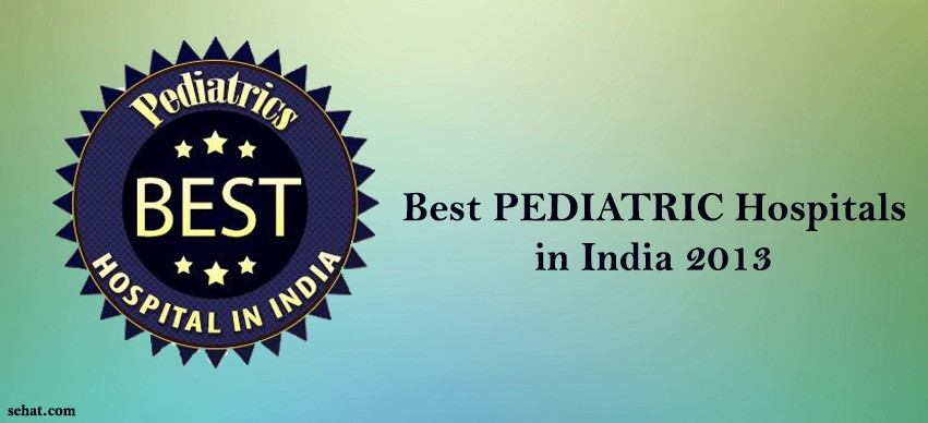 Best PEDIATRIC Hospitals in India 2013