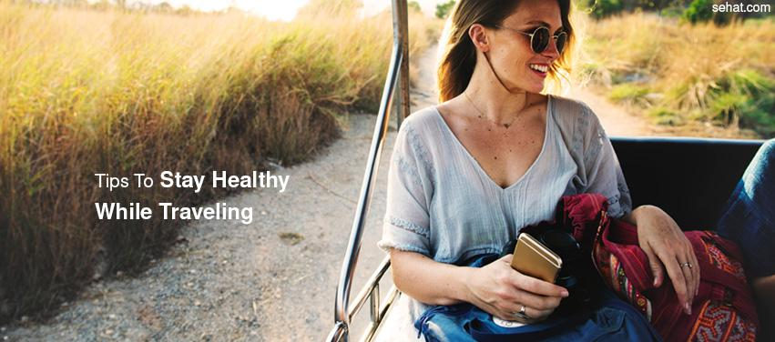 Tips To Stay Healthy While Traveling