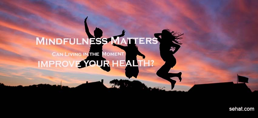 Mindfulness Matters - Can Living in the Moment Improve Your Health?
