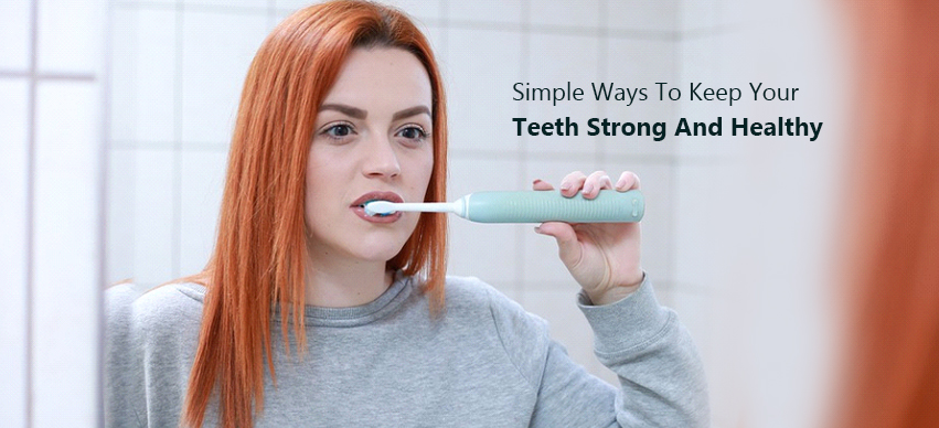 Simple Ways To Keep Your Teeth Strong And Healthy