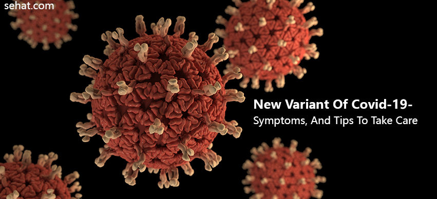 The Covid-19 New Variant, Its Symptoms And Tips To Take Care